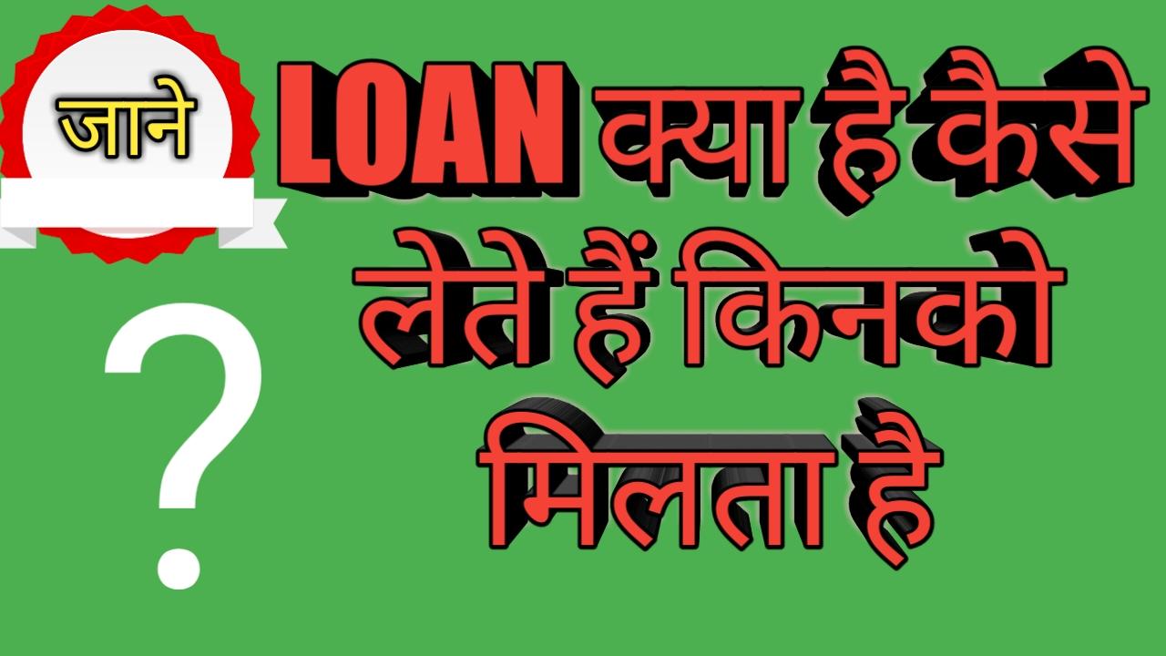 लोन क्या है कैसे लेते है ?-WHAT IS LOAN ,loan ,लोन कैसे लेगे ,लोन कब मिलेगा ,लोन ,लोन कैसे लेगे ,लोन कोण देगा ,लोन कब मिलेगा